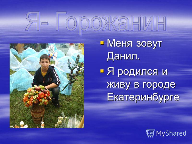 Меня зовут Данил. Меня зовут Данил. Я родился и живу в городе Екатеринбурге Я родился и живу в городе Екатеринбурге