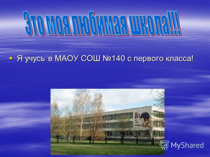 Я учусь в МАОУ СОШ 140 с первого класса! Я учусь в МАОУ СОШ 140 с первого класса!