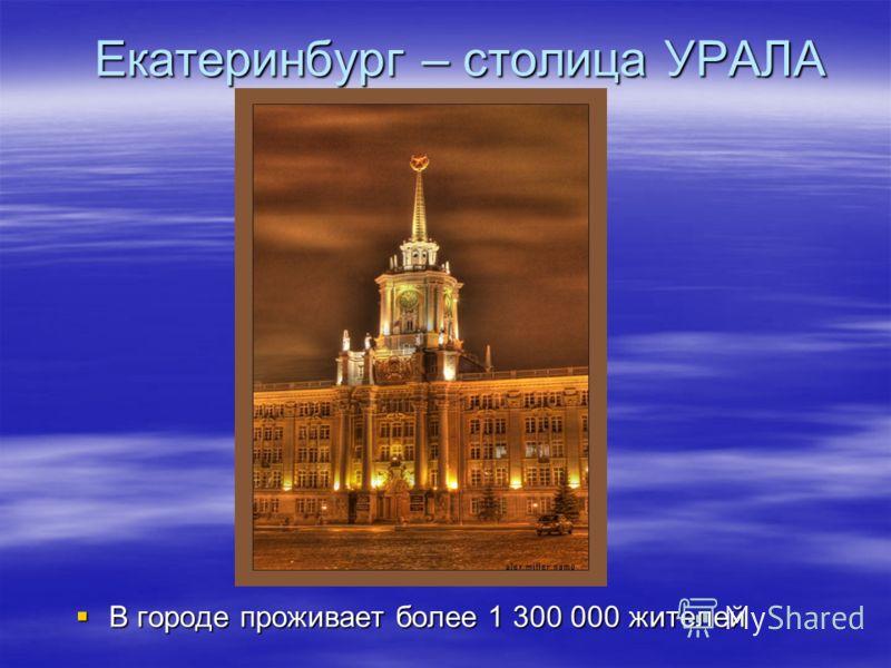 Екатеринбург – столица УРАЛА В городе проживает более 1 300 000 жителей В городе проживает более 1 300 000 жителей