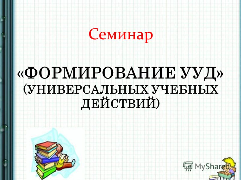 Семинар «ФОРМИРОВАНИЕ УУД» (УНИВЕРСАЛЬНЫХ УЧЕБНЫХ ДЕЙСТВИЙ)