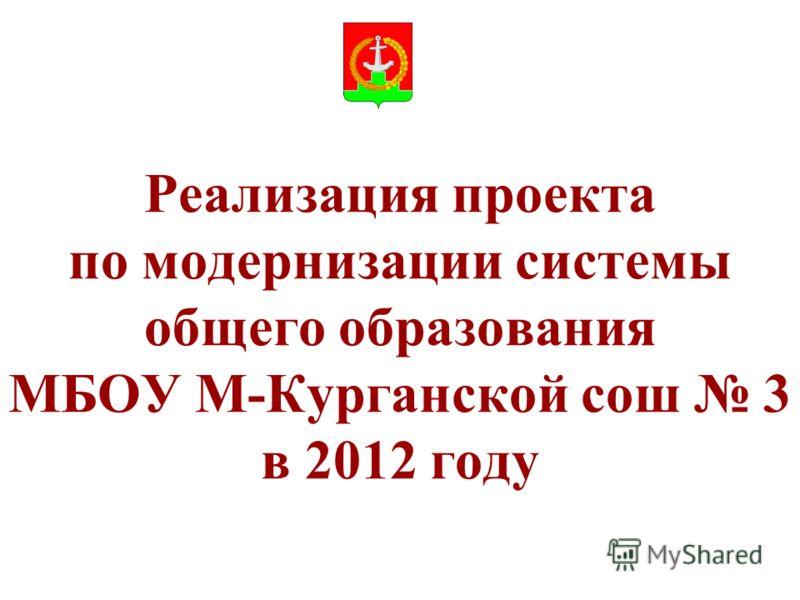 Реализация проекта по модернизации системы общего образования МБОУ М-Курганской сош 3 в 2012 году