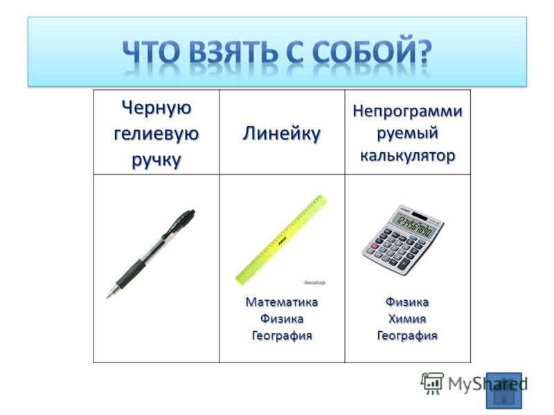 Черную гелиевую ручку Линейку Непрограмми руемый калькулятор Математика Физика География ФизикаХимияГеография