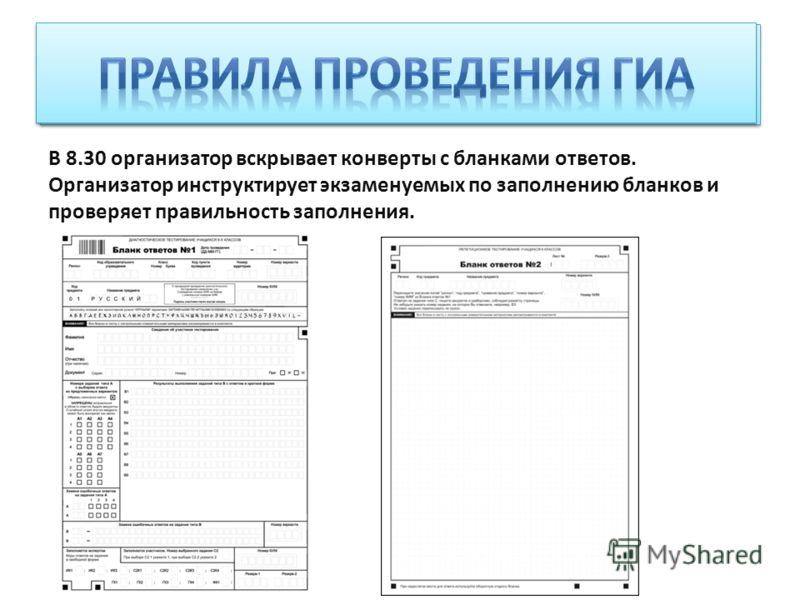 В 8.30 организатор вскрывает конверты с бланками ответов. Организатор инструктирует экзаменуемых по заполнению бланков и проверяет правильность заполнения.