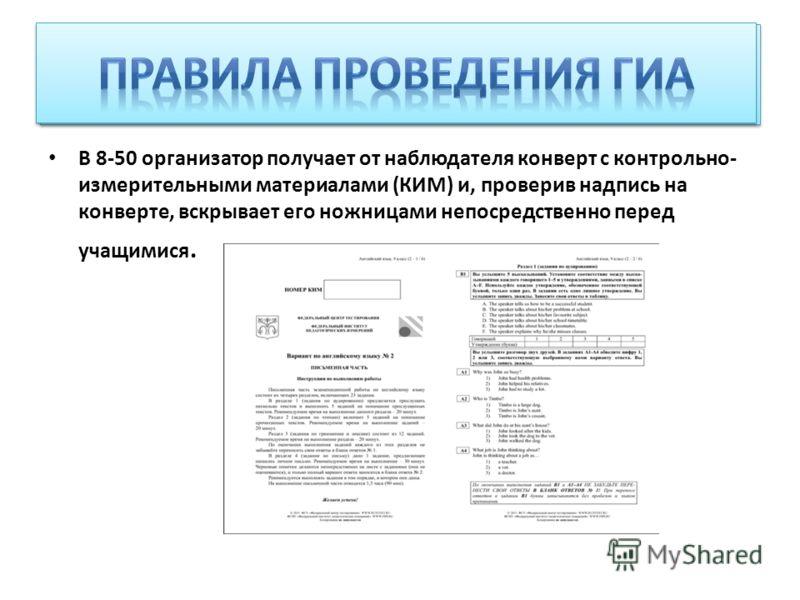В 8-50 организатор получает от наблюдателя конверт с контрольно- измерительными материалами (КИМ) и, проверив надпись на конверте, вскрывает его ножницами непосредственно перед учащимися.