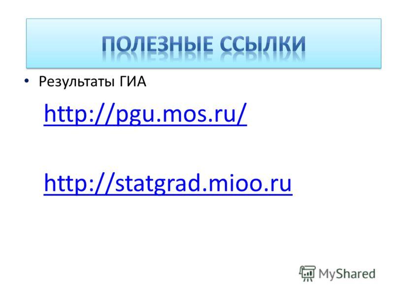 Адреса сайтов Результаты ГИА http://pgu.mos.ru/ http://statgrad.mioo.ru
