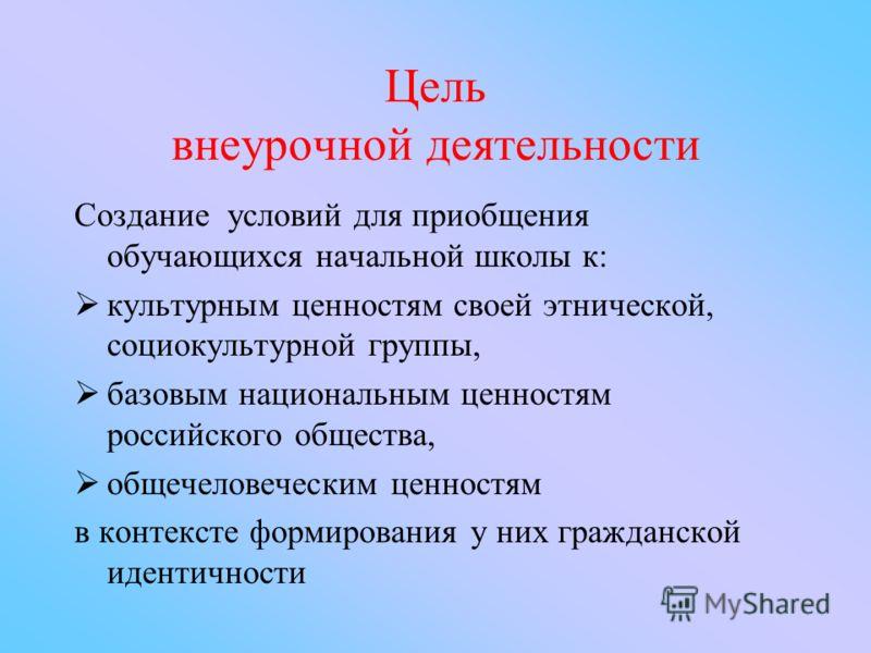 Цель внеурочной деятельности Создание условий для приобщения обучающихся начальной школы к: культурным ценностям своей этнической, социокультурной группы, базовым национальным ценностям российского общества, общечеловеческим ценностям в контексте фор
