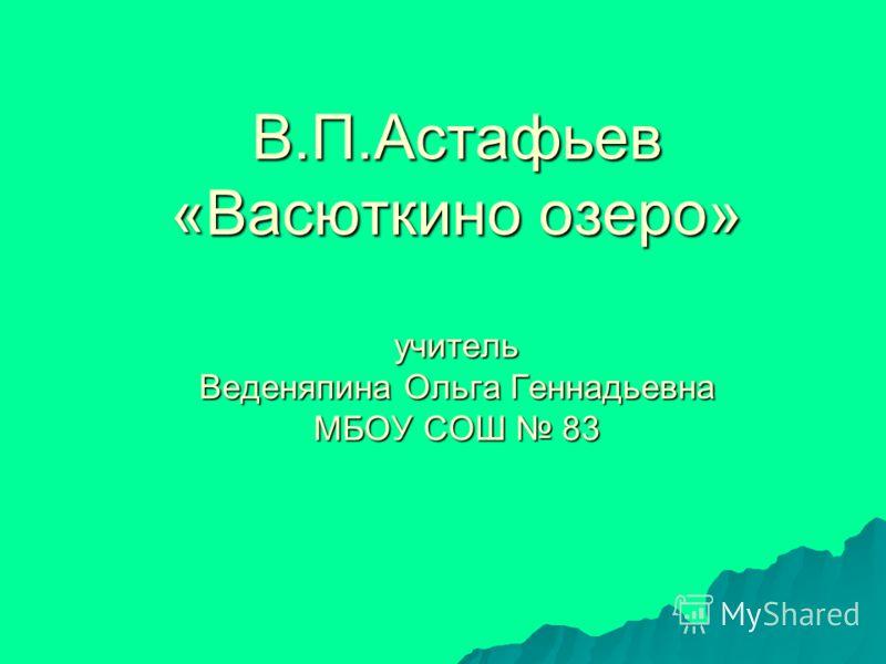 В.П.Астафьев «Васюткино озеро» учитель Веденяпина Ольга Геннадьевна МБОУ СОШ 83