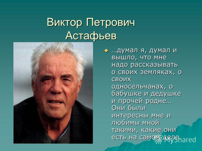 Виктор Петрович Астафьев …думал я, думал и вышло, что мне надо рассказывать о своих земляках, о своих односельчанах, о бабушке и дедушке и прочей родне… Они были интересны мне и любимы мной такими, какие они есть на самом деле.