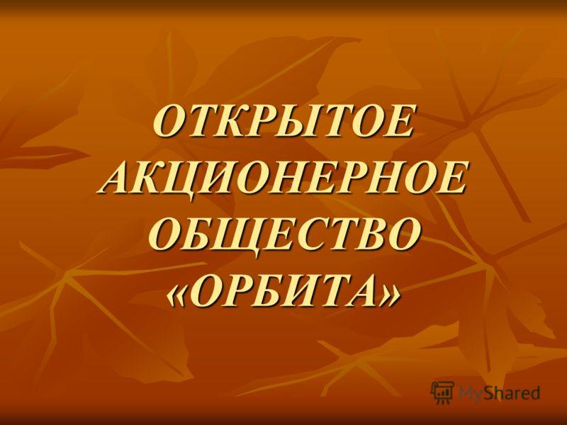ОТКРЫТОЕ АКЦИОНЕРНОЕ ОБЩЕСТВО «ОРБИТА»
