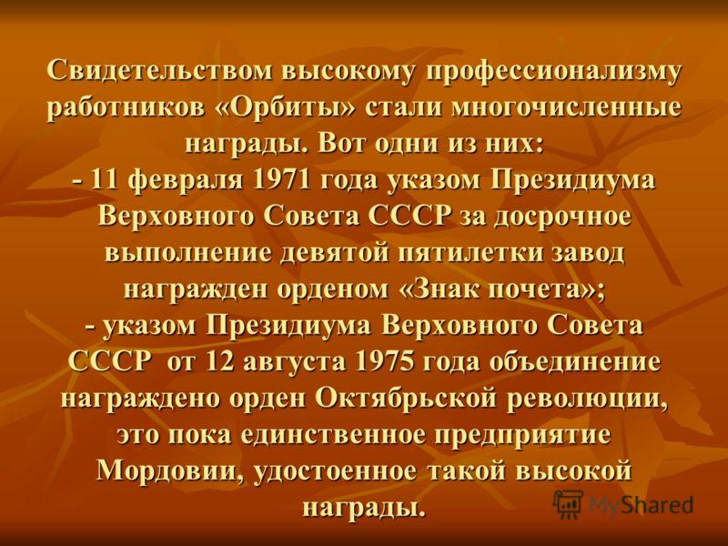 Свидетельством высокому профессионализму работников «Орбиты» стали многочисленные награды. Вот одни из них: - 11 февраля 1971 года указом Президиума Верховного Совета СССР за досрочное выполнение девятой пятилетки завод награжден орденом «Знак почета