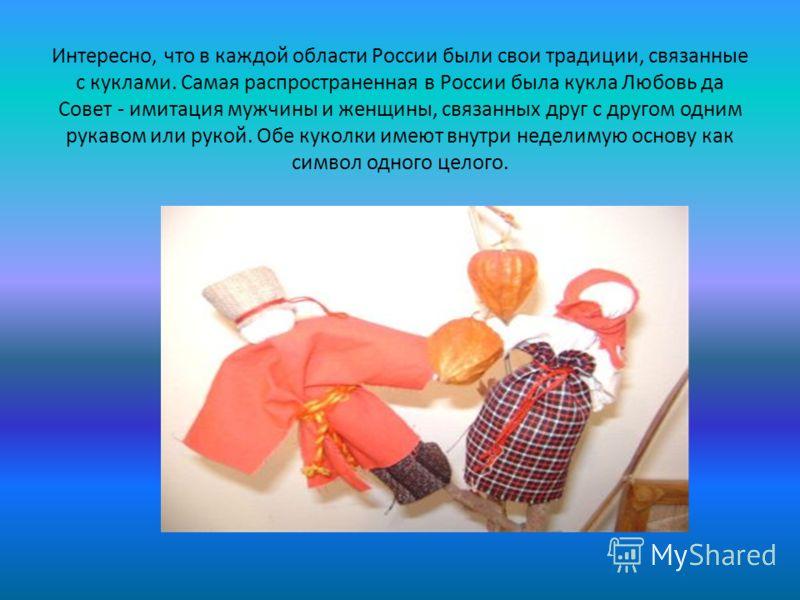 Интересно, что в каждой области России были свои традиции, связанные с куклами. Самая распространенная в России была кукла Любовь да Совет - имитация мужчины и женщины, связанных друг с другом одним рукавом или рукой. Обе куколки имеют внутри неделим