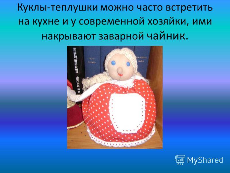 Куклы-теплушки можно часто встретить на кухне и у современной хозяйки, ими накрывают заварной чайник.