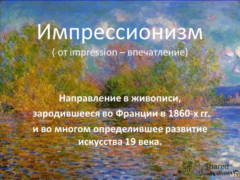 Импрессионизм ( от impression – впечатление) Направление в живописи, зародившееся во Франции в 1860-х гг. и во многом определившее развитие искусства 19 века.