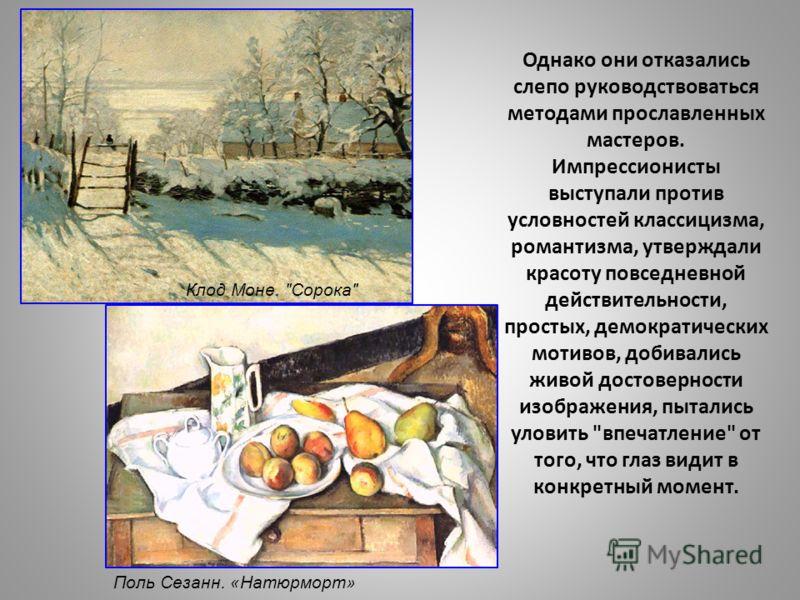 Однако они отказались слепо руководствоваться методами прославленных мастеров. Импрессионисты выступали против условностей классицизма, романтизма, утверждали красоту повседневной действительности, простых, демократических мотивов, добивались живой д