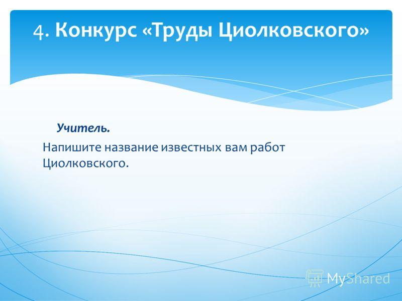 Учитель. Напишите название известных вам работ Циолковского. 4. Конкурс «Труды Циолковского»