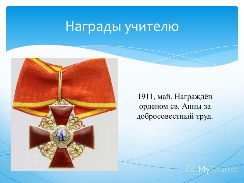 Награды учителю 1911, май. Награждён орденом св. Анны за добросовестный труд.