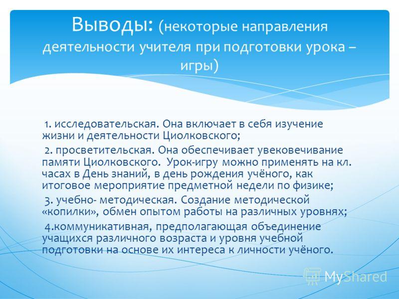 1. исследовательская. Она включает в себя изучение жизни и деятельности Циолковского; 2. просветительская. Она обеспечивает увековечивание памяти Циолковского. Урок-игру можно применять на кл. часах в День знаний, в день рождения учёного, как итогово