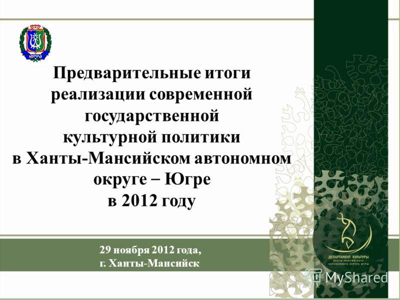 Предварительные итоги реализации современной государственной культурной политики в Ханты-Мансийском автономном округе – Югре в 2012 году 29 ноября 2012 года, г. Ханты-Мансийск