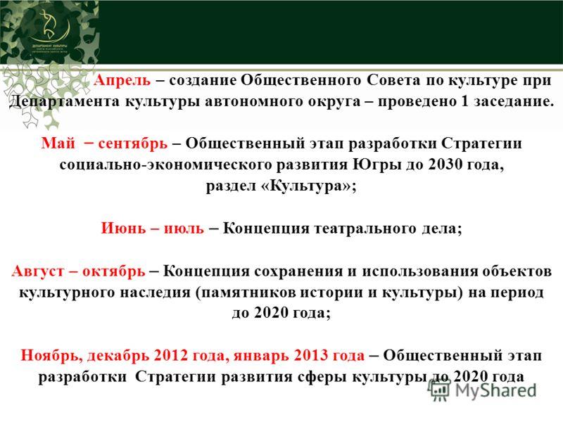 Апрель – создание Общественного Совета по культуре при Департамента культуры автономного округа – проведено 1 заседание. Май – сентябрь – Общественный этап разработки Стратегии социально-экономического развития Югры до 2030 года, раздел «Культура»; И