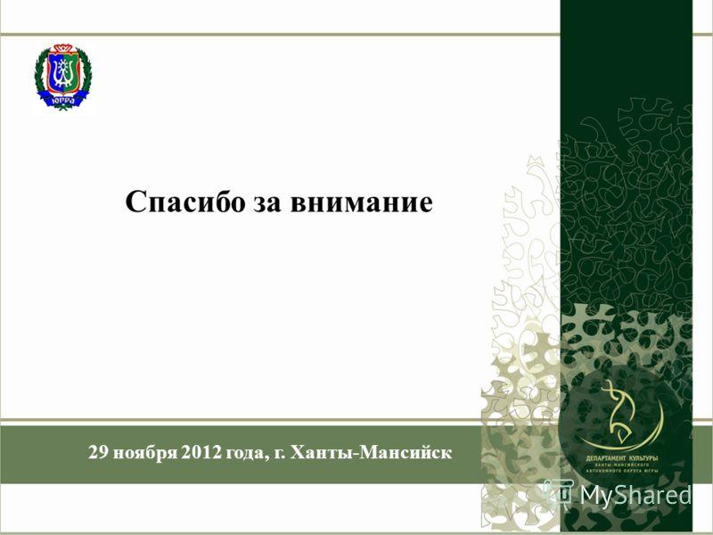 Спасибо за внимание 29 ноября 2012 года, г. Ханты-Мансийск