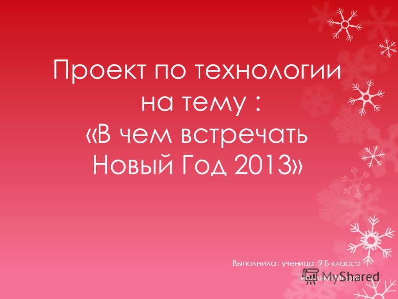 Проект по технологии на тему : «В чем встречать Новый Год 2013» Выполнила : ученица 9 Б класса Тиселько Мария
