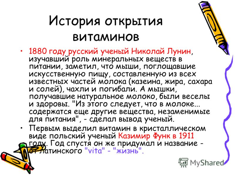 История открытия витаминов 1880 году русский ученый Николай Лунин, изучавший роль минеральных веществ в питании, заметил, что мыши, поглощавшие искусственную пищу, составленную из всех известных частей молока (казеина, жира, сахара и солей), чахли и
