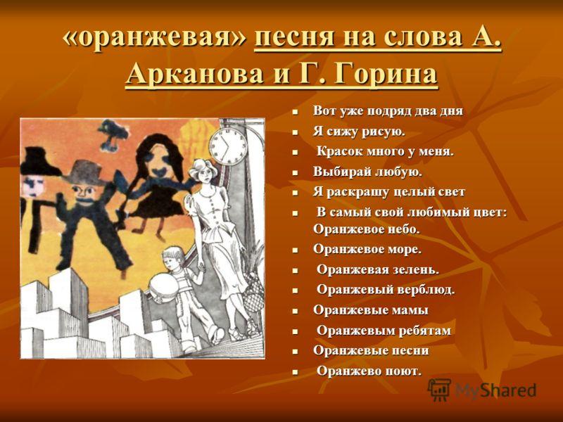 «оранжевая» песня на слова А. Арканова и Г. Горина Вот уже подряд два дня Вот уже подряд два дня Я сижу рисую. Я сижу рисую. Красок много у меня. Красок много у меня. Выбирай любую. Выбирай любую. Я раскрашу целый свет Я раскрашу целый свет В самый с