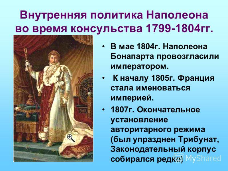 Внутренняя политика Наполеона во время консульства 1799-1804гг. В мае 1804г. Наполеона Бонапарта провозгласили императором. К началу 1805г. Франция стала именоваться империей. 1807г. Окончательное установление авторитарного режима (был упразднен Триб