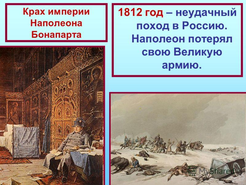 Крах империи Наполеона Бонапарта 1812 год – неудачный поход в Россию. Наполеон потерял свою Великую армию.