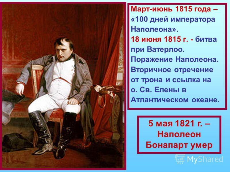 Март-июнь 1815 года – «100 дней императора Наполеона». 18 июня 1815 г. - битва при Ватерлоо. Поражение Наполеона. Вторичное отречение от трона и ссылка на о. Св. Елены в Атлантическом океане. 5 мая 1821 г. – Наполеон Бонапарт умер