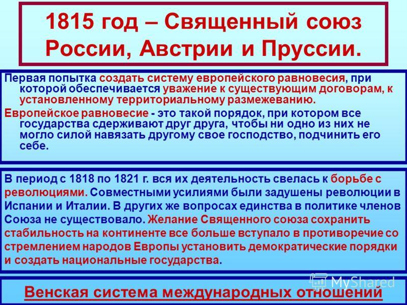 1815 год – Священный союз России, Австрии и Пруссии. Первая попытка создать систему европейского равновесия, при которой обеспечивается уважение к существующим договорам, к установленному территориальному размежеванию. Европейское равновесие - это та