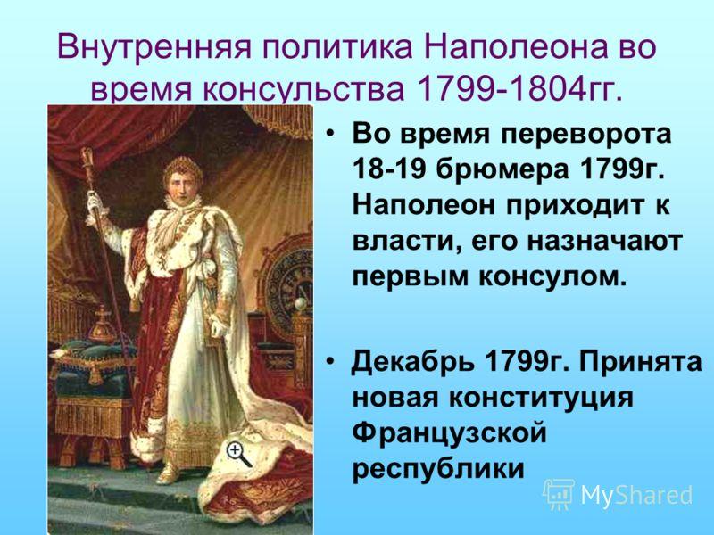 Внутренняя политика Наполеона во время консульства 1799-1804гг. Во время переворота 18-19 брюмера 1799г. Наполеон приходит к власти, его назначают первым консулом. Декабрь 1799г. Принята новая конституция Французской республики