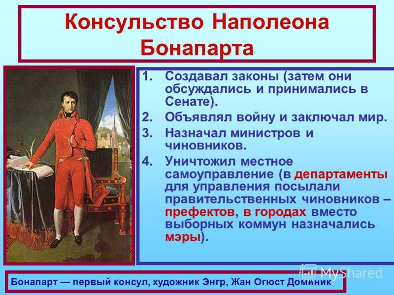Консульство Наполеона Бонапарта 1.Создавал законы (затем они обсуждались и принимались в Сенате). 2.Объявлял войну и заключал мир. 3.Назначал министров и чиновников. 4.Уничтожил местное самоуправление (в департаменты для управления посылали правитель