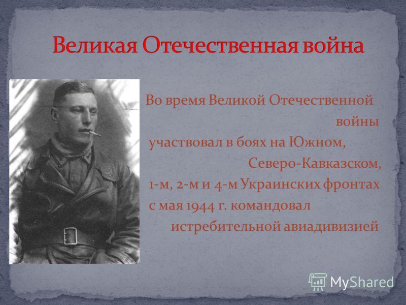 Во время Великой Отечественной войны участвовал в боях на Южном, Северо-Кавказском, 1-м, 2-м и 4-м Украинских фронтах с мая 1944 г. командовал истребительной авиадивизией
