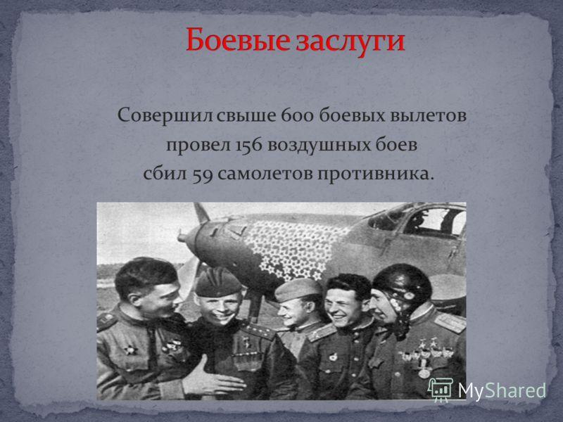 Совершил свыше 600 боевых вылетов провел 156 воздушных боев сбил 59 самолетов противника.