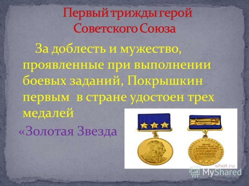За доблесть и мужество, проявленные при выполнении боевых заданий, Покрышкин первым в стране удостоен трех медалей «Золотая Звезда