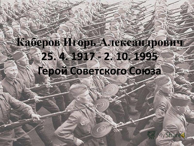 Каберов Игорь Александрович 25. 4. 1917 - 2. 10. 1995 Герой Советского Союза