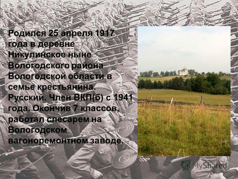 Родился 25 апреля 1917 года в деревне Никулинское ныне Вологодского района Вологодской области в семье крестьянина. Русский. Член ВКП(б) с 1941 года. Окончив 7 классов, работал слесарем на Вологодском вагоноремонтном заводе.