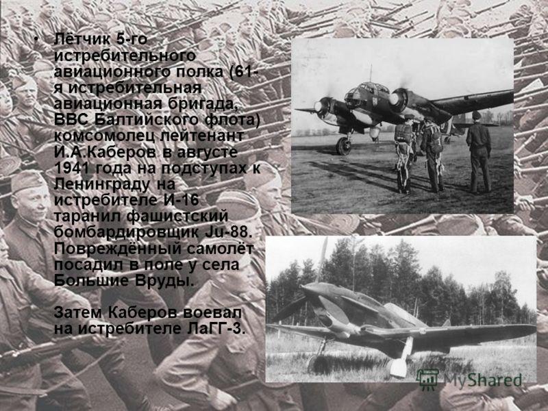 Лётчик 5-го истребительного авиационного полка (61- я истребительная авиационная бригада, ВВС Балтийского флота) комсомолец лейтенант И.А.Каберов в августе 1941 года на подступах к Ленинграду на истребителе И-16 таранил фашистский бомбардировщик Ju-8