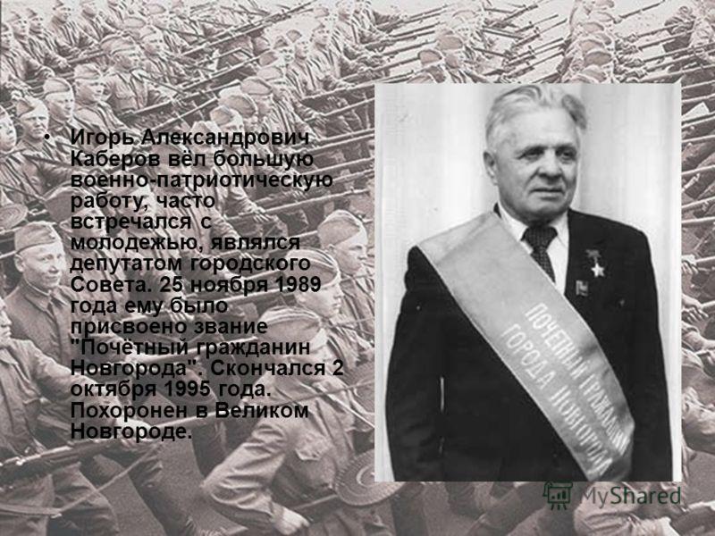 Игорь Александрович Каберов вёл большую военно-патриотическую работу, часто встречался с молодежью, являлся депутатом городского Совета. 25 ноября 1989 года ему было присвоено звание