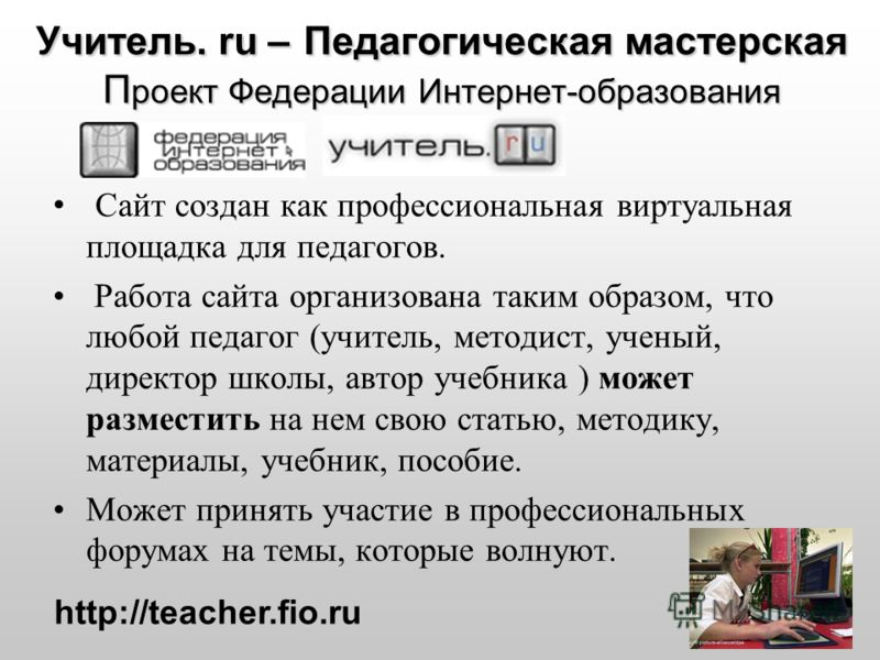 Учитель. ru – Педагогическая мастерская П роект Федерации Интернет-образования Сайт создан как профессиональная виртуальная площадка для педагогов. Работа сайта организована таким образом, что любой педагог (учитель, методист, ученый, директор школы,