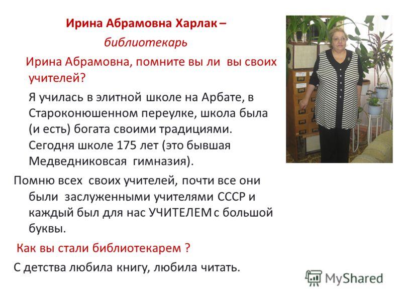 Ирина Абрамовна Харлак – библиотекарь Ирина Абрамовна, помните вы ли вы своих учителей? Я училась в элитной школе на Арбате, в Староконюшенном переулке, школа была (и есть) богата своими традициями. Сегодня школе 175 лет (это бывшая Медведниковсая ги