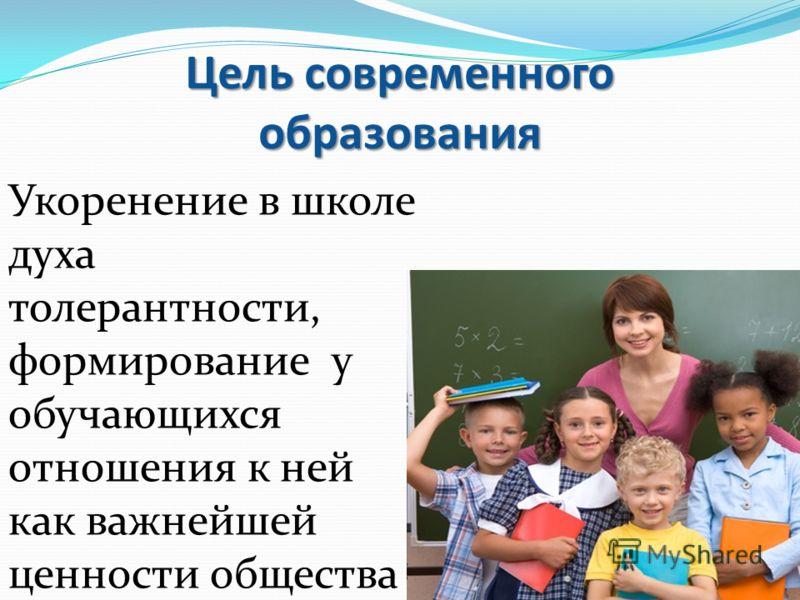 Цель современного образования Укоренение в школе духа толерантности, формирование у обучающихся отношения к ней как важнейшей ценности общества