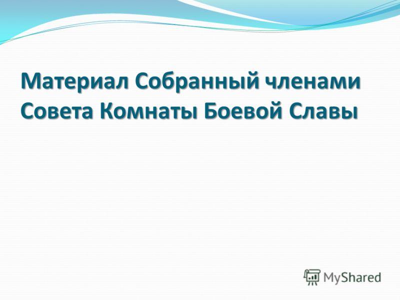 Материал Собранный членами Совета Комнаты Боевой Славы