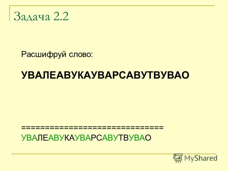 Задача 2.2 Расшифруй слово: УВАЛЕАВУКАУВАРСАВУТВУВАО ============================== УВАЛЕАВУКАУВАРСАВУТВУВАО
