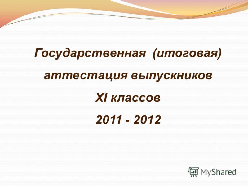 Государственная (итоговая) аттестация выпускников XI классов 2011 - 2012