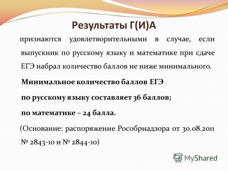 Результаты Г(И)А признаются удовлетворительными в случае, если выпускник по русскому языку и математике при сдаче ЕГЭ набрал количество баллов не ниже минимального. Минимальное количество баллов ЕГЭ по русскому языку составляет 36 баллов; по математи
