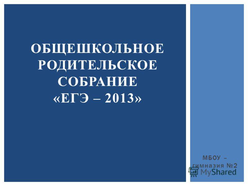 МБОУ – гимназия 2 ОБЩЕШКОЛЬНОЕ РОДИТЕЛЬСКОЕ СОБРАНИЕ «ЕГЭ – 2013»