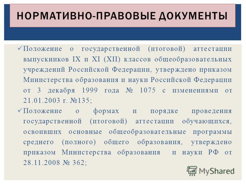 Положение о государственной (итоговой) аттестации выпускников IX и XI (XII) классов общеобразовательных учреждений Российской Федерации, утверждено приказом Министерства образования и науки Российской Федерации от 3 декабря 1999 года 1075 с изменения