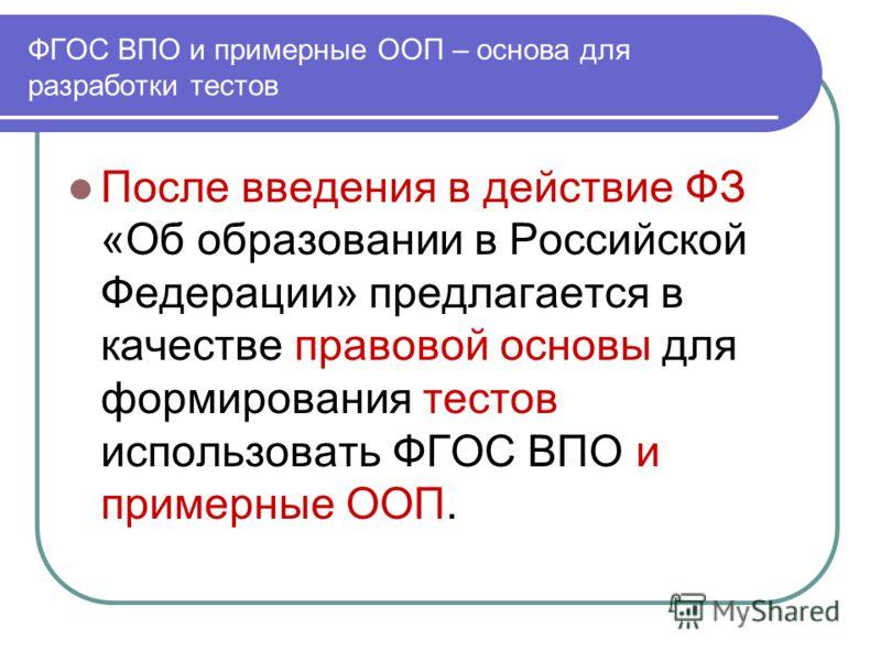 ФГОС ВПО и примерные ООП – основа для разработки тестов После введения в действие ФЗ «Об образовании в Российской Федерации» предлагается в качестве правовой основы для формирования тестов использовать ФГОС ВПО и примерные ООП.